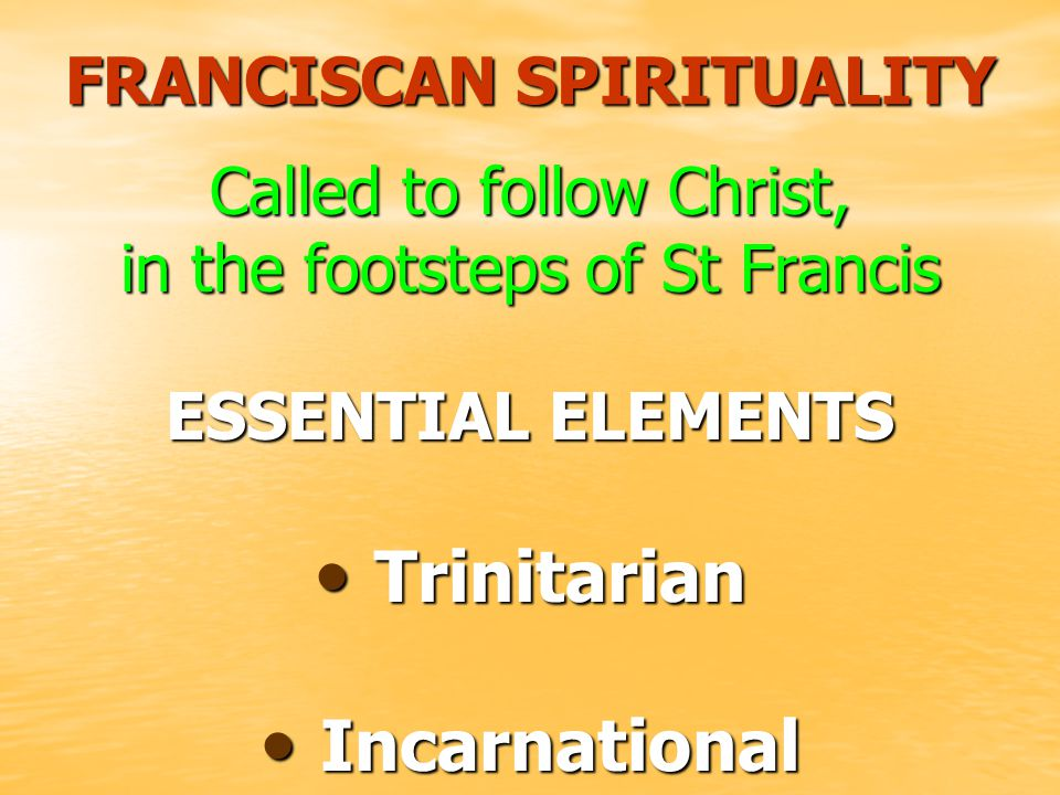 FRANCISCAN SPIRITUALITY Called to follow Christ, in the footsteps of St Francis ESSENTIAL ELEMENTS T Trinitarian I Incarnational