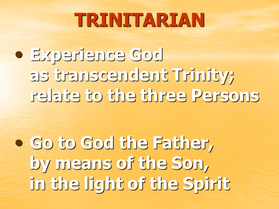 TRINITARIAN E Experience God as transcendent Trinity; relate to the three Persons G Go to God the Father, by means of the Son, in the light of the Spirit