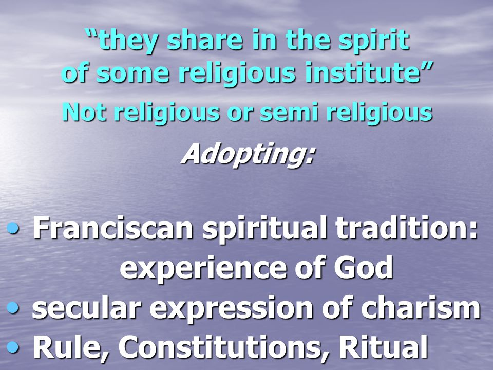 """""""they share in the spirit of some religious institute"""" Not religious or semi religious Adopting: Franciscan spiritual tradition: Franciscan spiritual"""