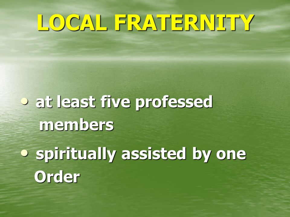 LOCAL FRATERNITY at least five professed at least five professed members members spiritually assisted by one spiritually assisted by one Order Order