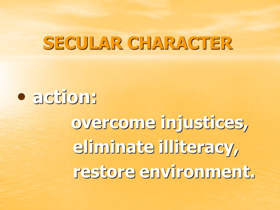 SECULAR CHARACTER action: action: overcome injustices, overcome injustices, eliminate illiteracy, restore environment.
