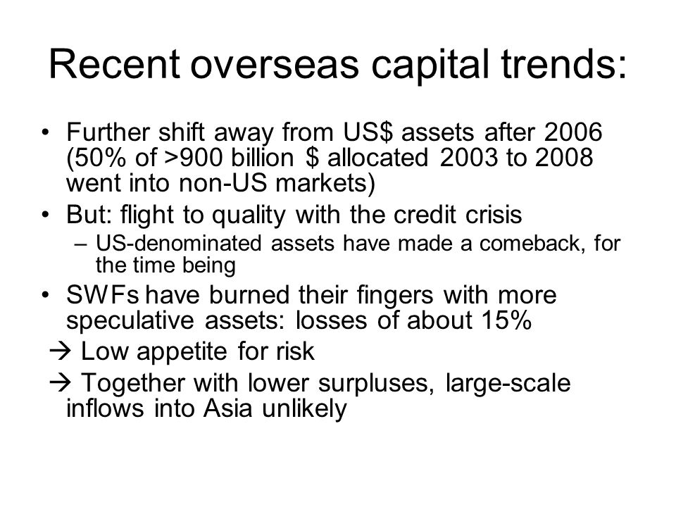 Recent overseas capital trends: Further shift away from US$ assets after 2006 (50% of >900 billion $ allocated 2003 to 2008 went into non-US markets) But: flight to quality with the credit crisis –US-denominated assets have made a comeback, for the time being SWFs have burned their fingers with more speculative assets: losses of about 15%  Low appetite for risk  Together with lower surpluses, large-scale inflows into Asia unlikely