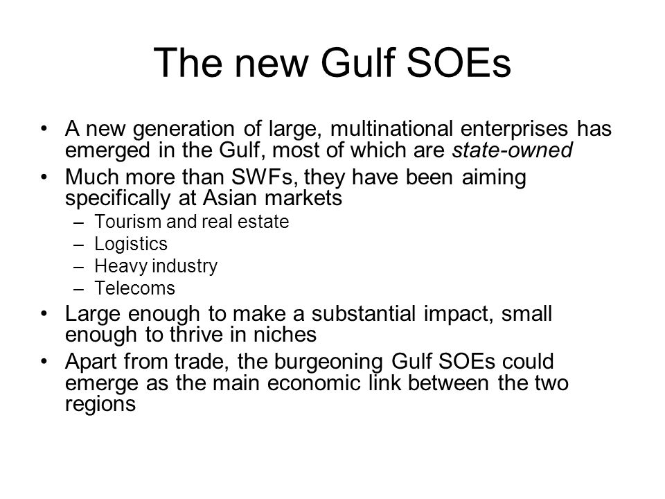 The new Gulf SOEs A new generation of large, multinational enterprises has emerged in the Gulf, most of which are state-owned Much more than SWFs, they have been aiming specifically at Asian markets –Tourism and real estate –Logistics –Heavy industry –Telecoms Large enough to make a substantial impact, small enough to thrive in niches Apart from trade, the burgeoning Gulf SOEs could emerge as the main economic link between the two regions