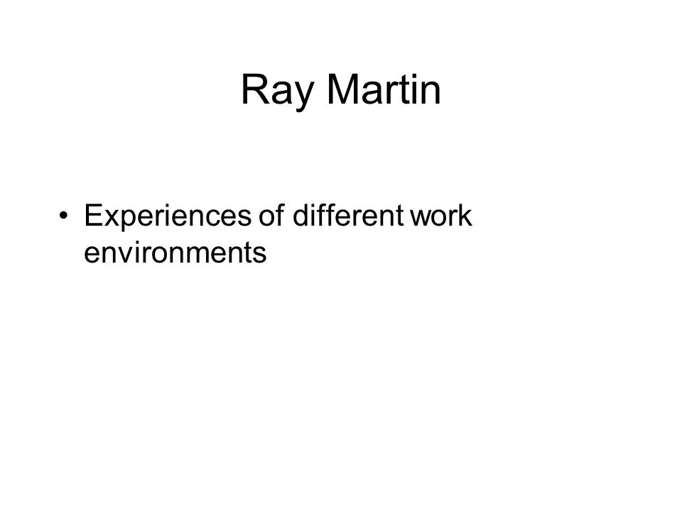 Ray Martin Experiences of different work environments