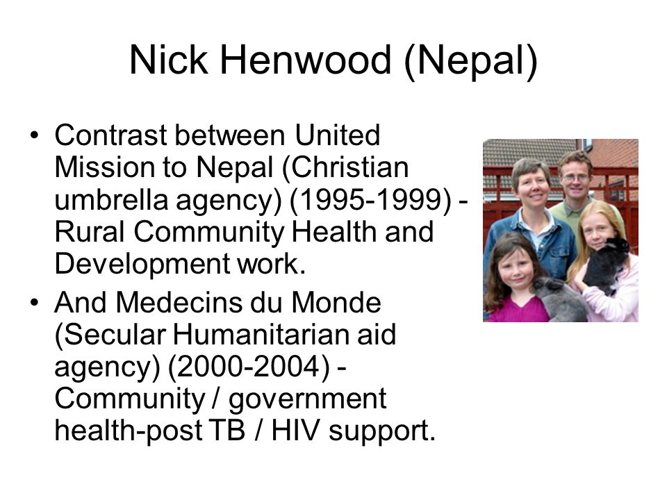 Nick Henwood (Nepal) Contrast between United Mission to Nepal (Christian umbrella agency) (1995-1999) - Rural Community Health and Development work.