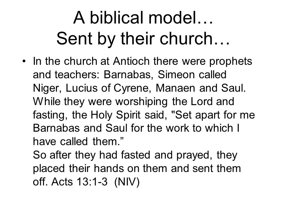 A biblical model… Sent by their church… In the church at Antioch there were prophets and teachers: Barnabas, Simeon called Niger, Lucius of Cyrene, Manaen and Saul.