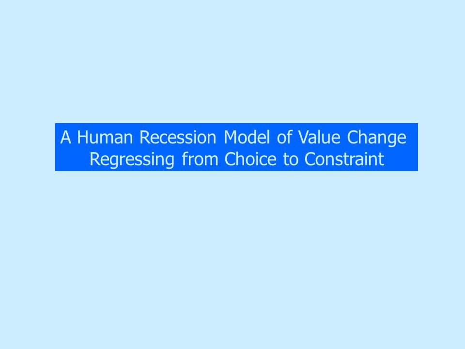 A Human Recession Model of Value Change Regressing from Choice to Constraint