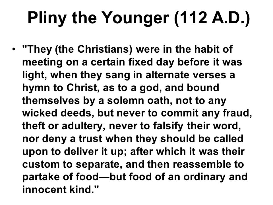 Pliny the Younger (112 A.D.) They (the Christians) were in the habit of meeting on a certain fixed day before it was light, when they sang in alternate verses a hymn to Christ, as to a god, and bound themselves by a solemn oath, not to any wicked deeds, but never to commit any fraud, theft or adultery, never to falsify their word, nor deny a trust when they should be called upon to deliver it up; after which it was their custom to separate, and then reassemble to partake of food—but food of an ordinary and innocent kind.