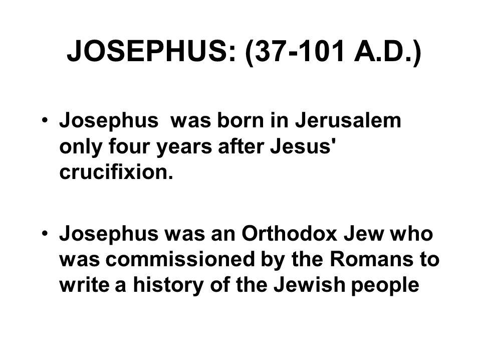 JOSEPHUS: (37-101 A.D.) Josephus was born in Jerusalem only four years after Jesus crucifixion.