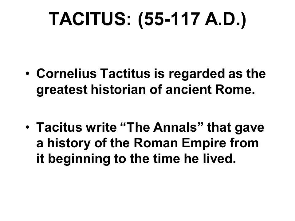 TACITUS: (55-117 A.D.) Cornelius Tactitus is regarded as the greatest historian of ancient Rome.