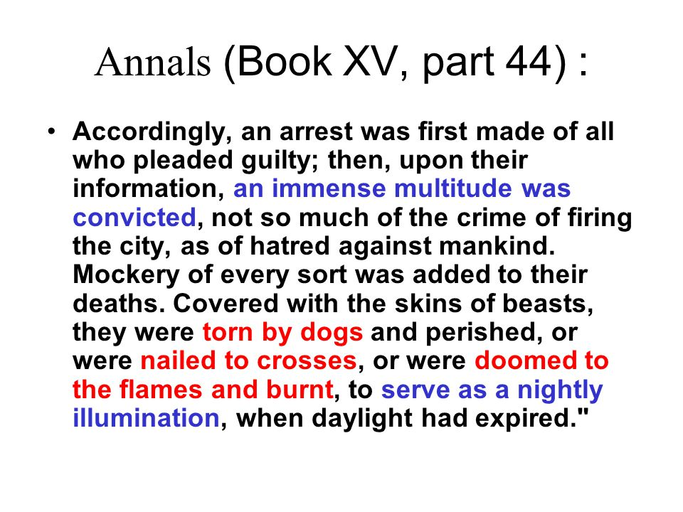 Annals (Book XV, part 44) : Accordingly, an arrest was first made of all who pleaded guilty; then, upon their information, an immense multitude was convicted, not so much of the crime of firing the city, as of hatred against mankind.
