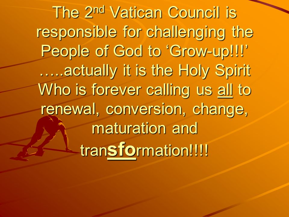 The 2 nd Vatican Council is responsible for challenging the People of God to 'Grow-up!!!' …..actually it is the Holy Spirit Who is forever calling us