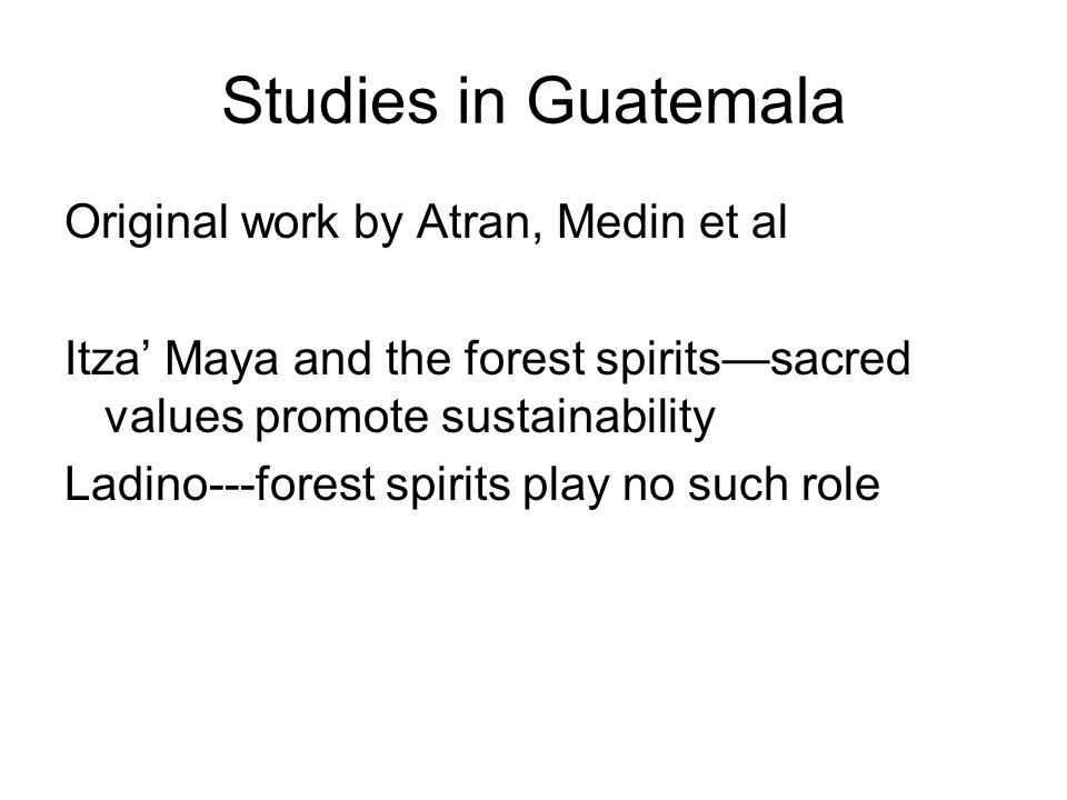 Studies in Guatemala Original work by Atran, Medin et al Itza' Maya and the forest spirits—sacred values promote sustainability Ladino---forest spirits play no such role