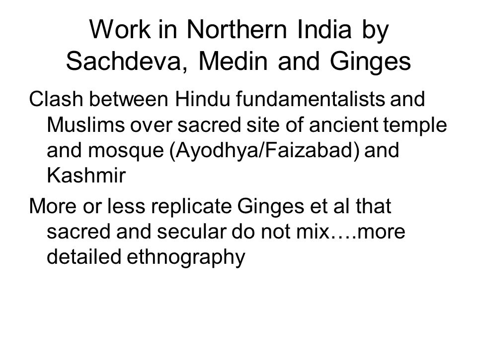 Work in Northern India by Sachdeva, Medin and Ginges Clash between Hindu fundamentalists and Muslims over sacred site of ancient temple and mosque (Ayodhya/Faizabad) and Kashmir More or less replicate Ginges et al that sacred and secular do not mix….more detailed ethnography