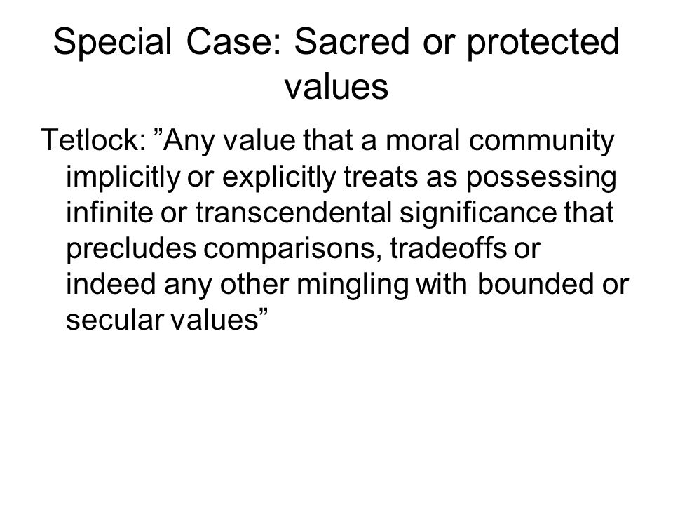 Special Case: Sacred or protected values Tetlock: Any value that a moral community implicitly or explicitly treats as possessing infinite or transcendental significance that precludes comparisons, tradeoffs or indeed any other mingling with bounded or secular values