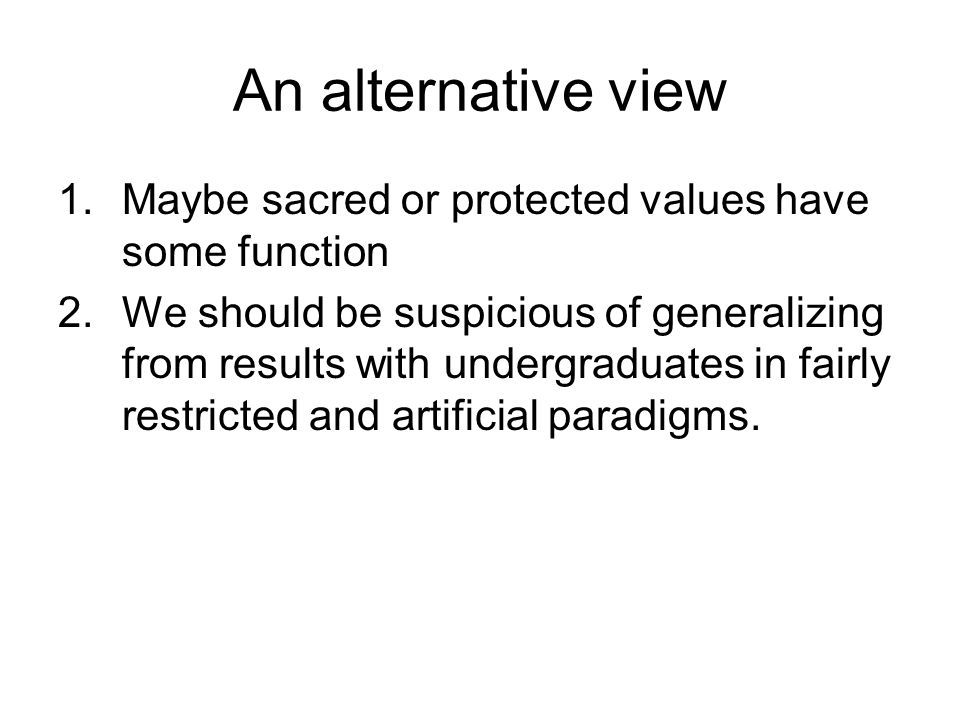 An alternative view 1.Maybe sacred or protected values have some function 2.We should be suspicious of generalizing from results with undergraduates in fairly restricted and artificial paradigms.