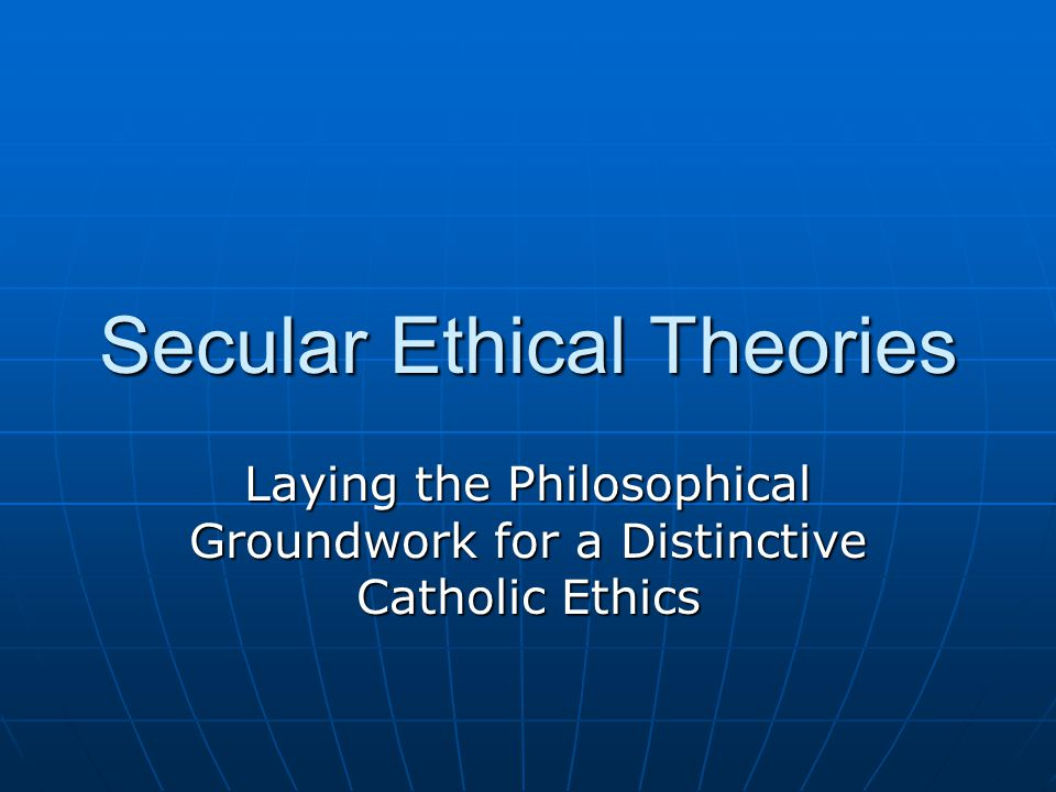 Secular Ethical Theories Laying the Philosophical Groundwork for a Distinctive Catholic Ethics