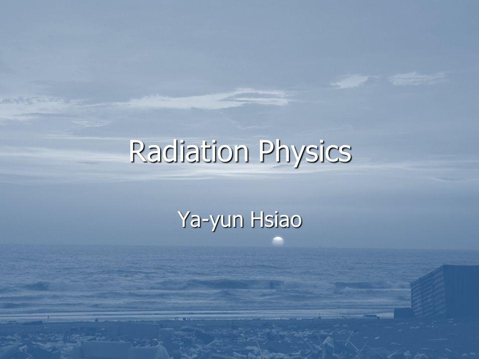 Radiation Physics Ya-yun Hsiao