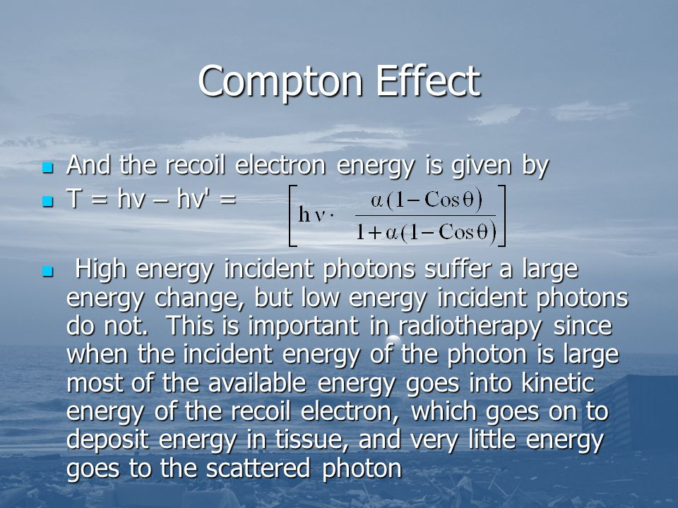 Compton Effect And the recoil electron energy is given by And the recoil electron energy is given by T = hν – hν' = T = hν – hν' = High energy inciden