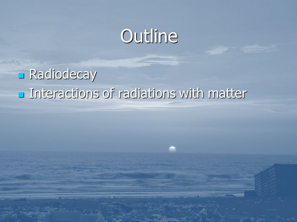 Outline Radiodecay Radiodecay Interactions of radiations with matter Interactions of radiations with matter