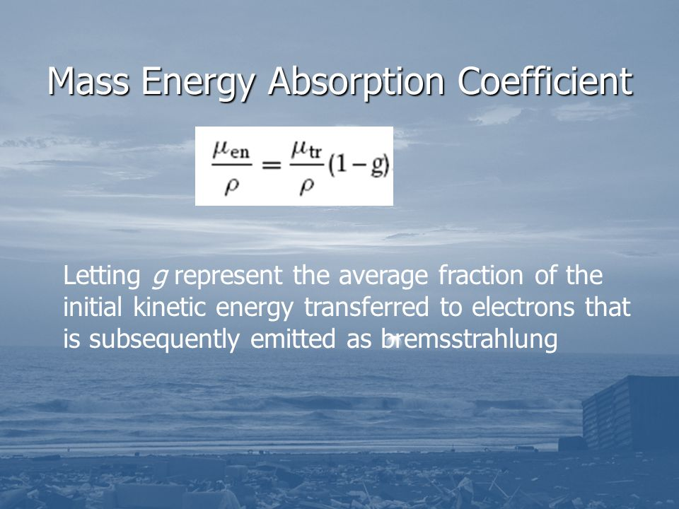 Mass Energy Absorption Coefficient Letting g represent the average fraction of the initial kinetic energy transferred to electrons that is subsequentl