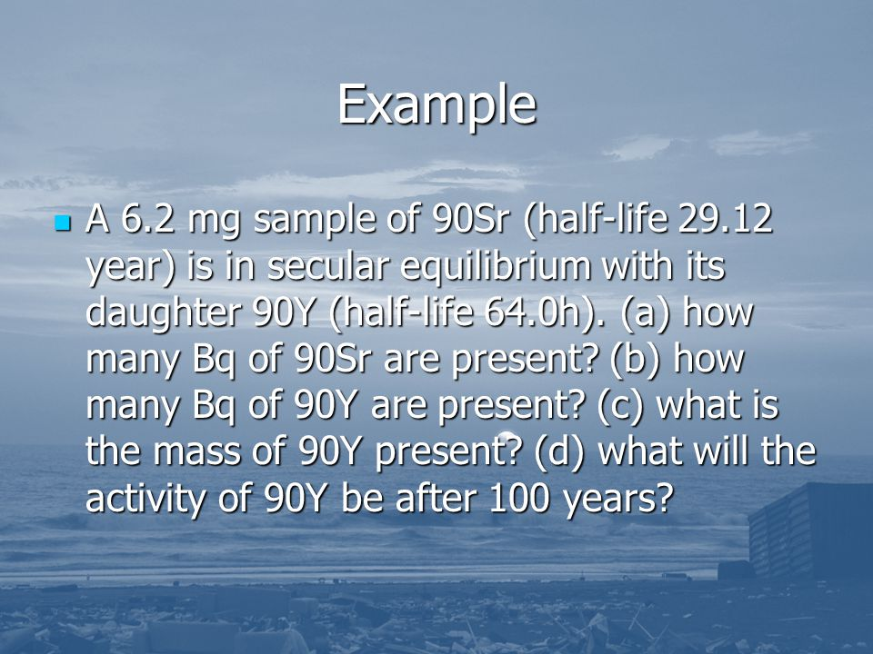 Example A 6.2 mg sample of 90Sr (half-life 29.12 year) is in secular equilibrium with its daughter 90Y (half-life 64.0h). (a) how many Bq of 90Sr are