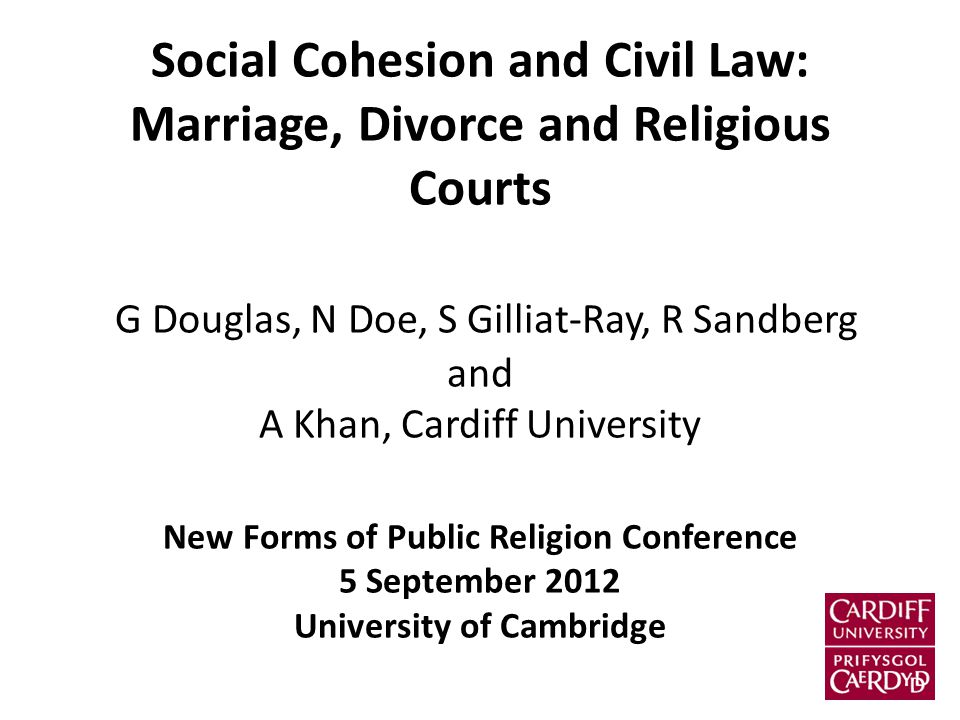 Social Cohesion and Civil Law: Marriage, Divorce and Religious Courts G Douglas, N Doe, S Gilliat-Ray, R Sandberg and A Khan, Cardiff University New Forms of Public Religion Conference 5 September 2012 University of Cambridge