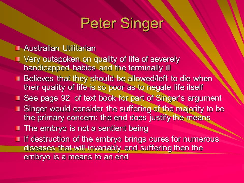 Peter Singer Australian Utilitarian Very outspoken on quality of life of severely handicapped babies and the terminally ill Believes that they should be allowed/left to die when their quality of life is so poor as to negate life itself See page 92 of text book for part of Singer's argument Singer would consider the suffering of the majority to be the primary concern: the end does justify the means The embryo is not a sentient being If destruction of the embryo brings cures for numerous diseases that will invariably end suffering then the embryo is a means to an end