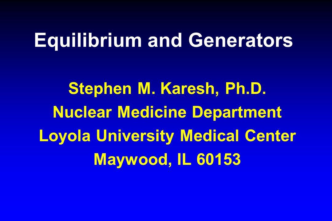 Equilibrium and Generators Stephen M. Karesh, Ph.D. Nuclear Medicine Department Loyola University Medical Center Maywood, IL 60153