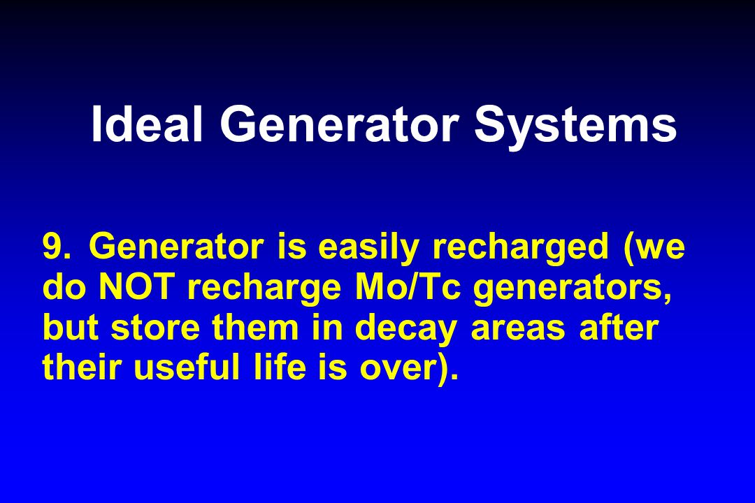 Ideal Generator Systems 9.Generator is easily recharged (we do NOT recharge Mo/Tc generators, but store them in decay areas after their useful life is