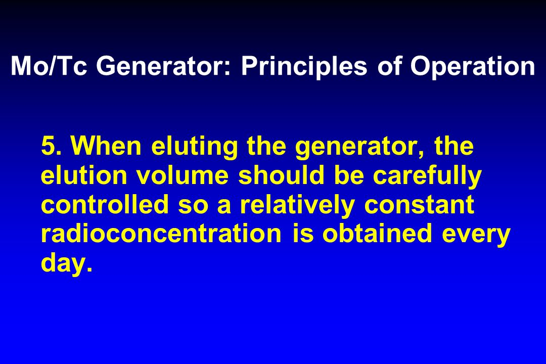 Mo/Tc Generator: Principles of Operation 5. When eluting the generator, the elution volume should be carefully controlled so a relatively constant rad