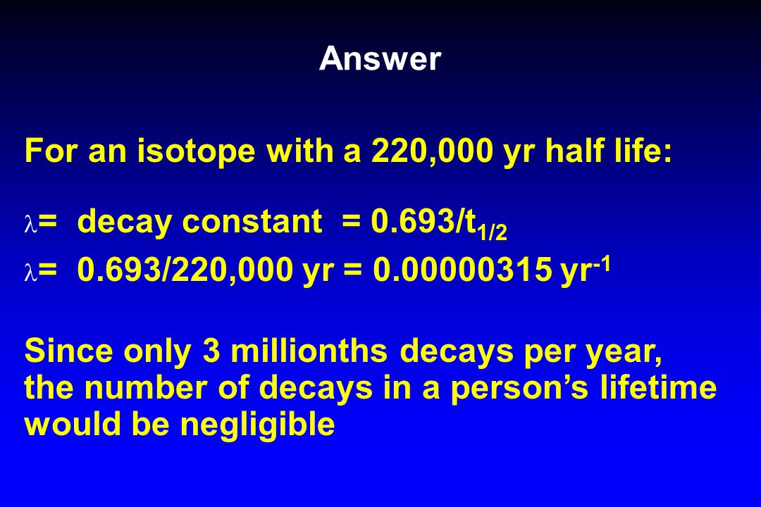 Answer For an isotope with a 220,000 yr half life: = decay constant = 0.693/t 1/2 = 0.693/220,000 yr = 0.00000315 yr -1 Since only 3 millionths decays