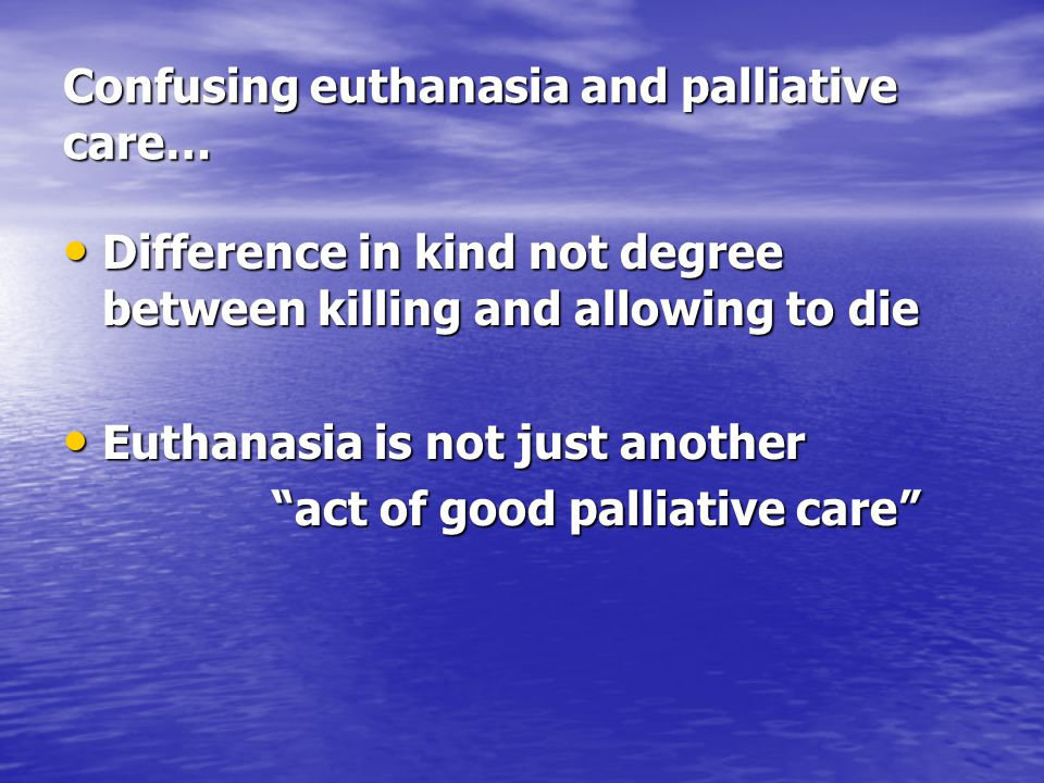 Confusing euthanasia and palliative care… Difference in kind not degree between killing and allowing to die Difference in kind not degree between killing and allowing to die Euthanasia is not just another Euthanasia is not just another act of good palliative care