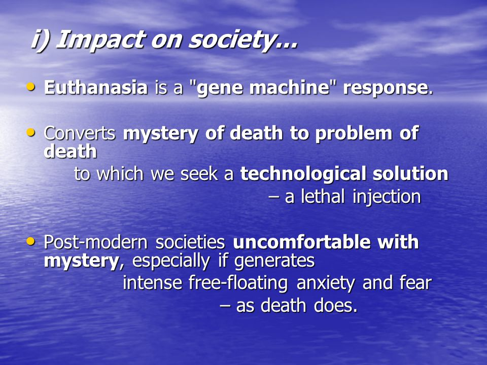 i) Impact on society... Euthanasia is a gene machine response.