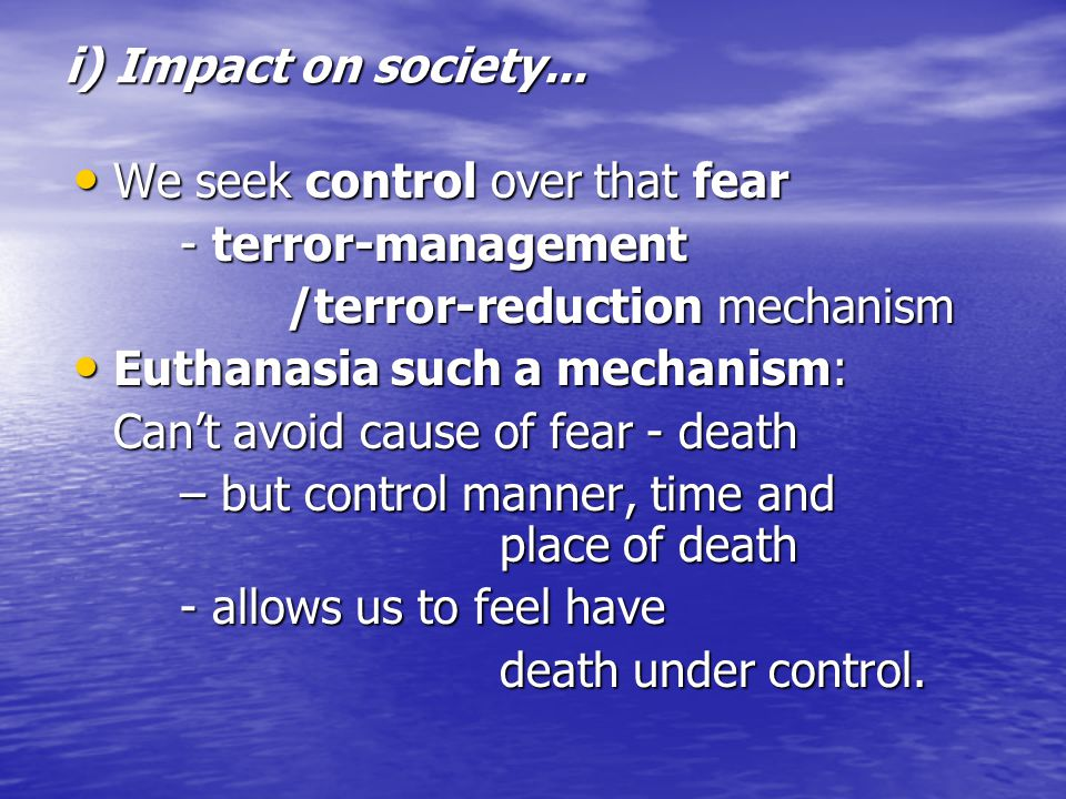 i) Impact on society... We seek control over that fear We seek control over that fear - terror-management /terror-reduction mechanism Euthanasia such