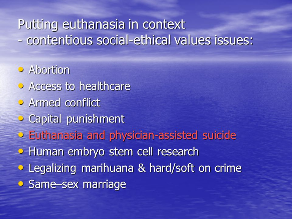 Putting euthanasia in context - contentious social-ethical values issues: Abortion Abortion Access to healthcare Access to healthcare Armed conflict Armed conflict Capital punishment Capital punishment Euthanasia and physician-assisted suicide Euthanasia and physician-assisted suicide Human embryo stem cell research Human embryo stem cell research Legalizing marihuana & hard/soft on crime Legalizing marihuana & hard/soft on crime Same–sex marriage Same–sex marriage