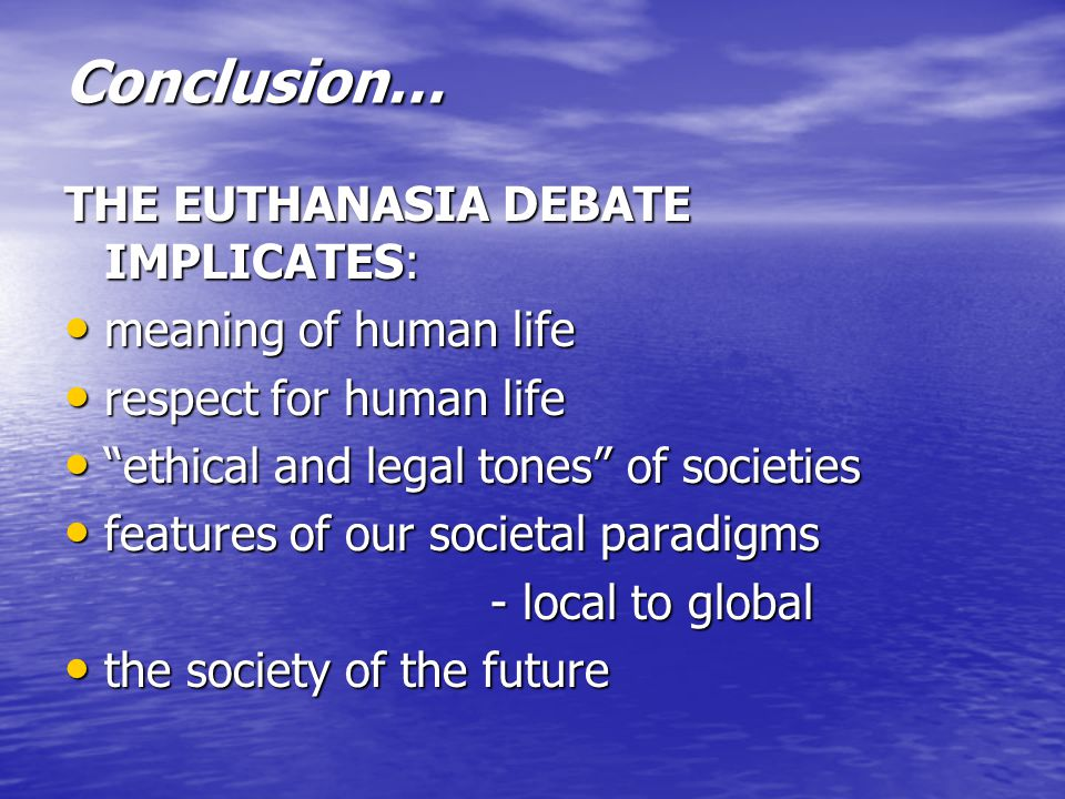 Conclusion… THE EUTHANASIA DEBATE IMPLICATES: meaning of human life meaning of human life respect for human life respect for human life ethical and legal tones of societies ethical and legal tones of societies features of our societal paradigms features of our societal paradigms - local to global the society of the future the society of the future