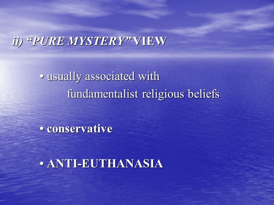ii) PURE MYSTERY VIEW usually associated with usually associated with fundamentalist religious beliefs conservative conservative ANTI-EUTHANASIA ANTI-EUTHANASIA