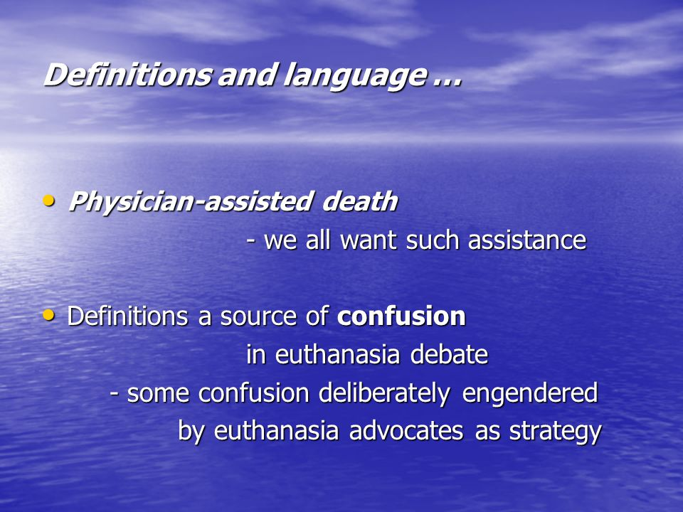 Definitions and language … Physician-assisted death Physician-assisted death - we all want such assistance Definitions a source of confusion Definitions a source of confusion in euthanasia debate - some confusion deliberately engendered by euthanasia advocates as strategy