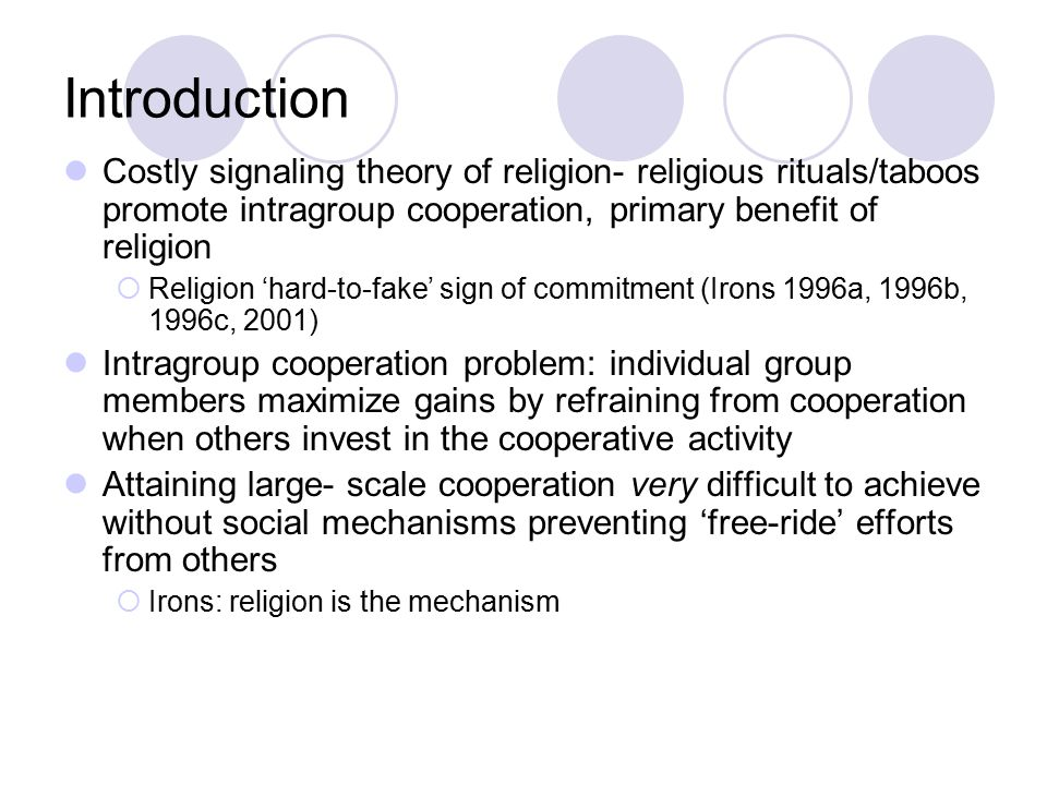 Introduction Costly signaling theory of religion- religious rituals/taboos promote intragroup cooperation, primary benefit of religion  Religion 'hard-to-fake' sign of commitment (Irons 1996a, 1996b, 1996c, 2001) Intragroup cooperation problem: individual group members maximize gains by refraining from cooperation when others invest in the cooperative activity Attaining large- scale cooperation very difficult to achieve without social mechanisms preventing 'free-ride' efforts from others  Irons: religion is the mechanism