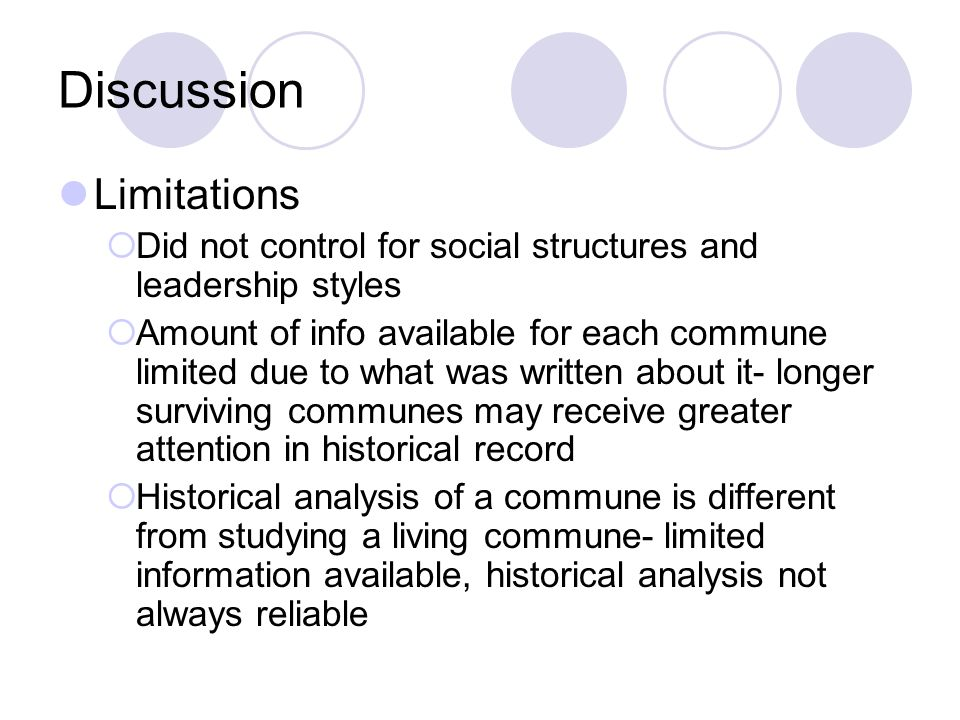 Discussion Limitations  Did not control for social structures and leadership styles  Amount of info available for each commune limited due to what was written about it- longer surviving communes may receive greater attention in historical record  Historical analysis of a commune is different from studying a living commune- limited information available, historical analysis not always reliable