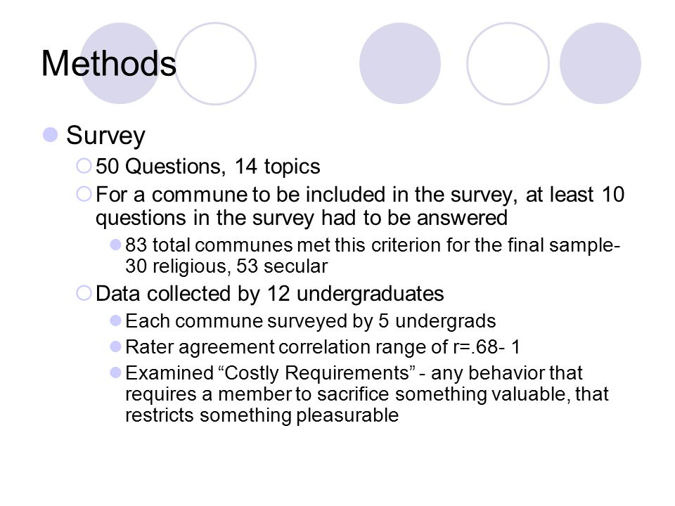 Methods Survey  50 Questions, 14 topics  For a commune to be included in the survey, at least 10 questions in the survey had to be answered 83 total communes met this criterion for the final sample- 30 religious, 53 secular  Data collected by 12 undergraduates Each commune surveyed by 5 undergrads Rater agreement correlation range of r=.68- 1 Examined Costly Requirements - any behavior that requires a member to sacrifice something valuable, that restricts something pleasurable