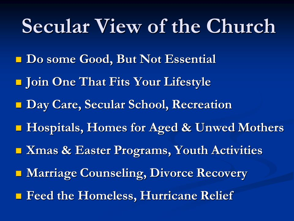 Secular View of the Church Do some Good, But Not Essential Do some Good, But Not Essential Join One That Fits Your Lifestyle Join One That Fits Your L