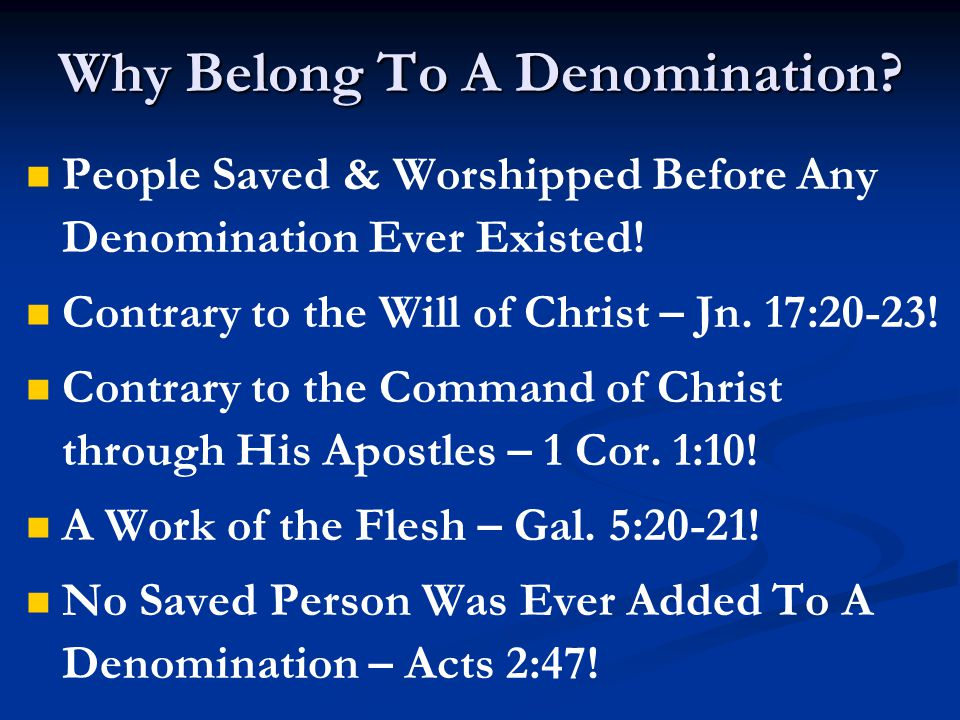 Why Belong To A Denomination? People Saved & Worshipped Before Any Denomination Ever Existed! Contrary to the Will of Christ – Jn. 17:20-23! Contrary