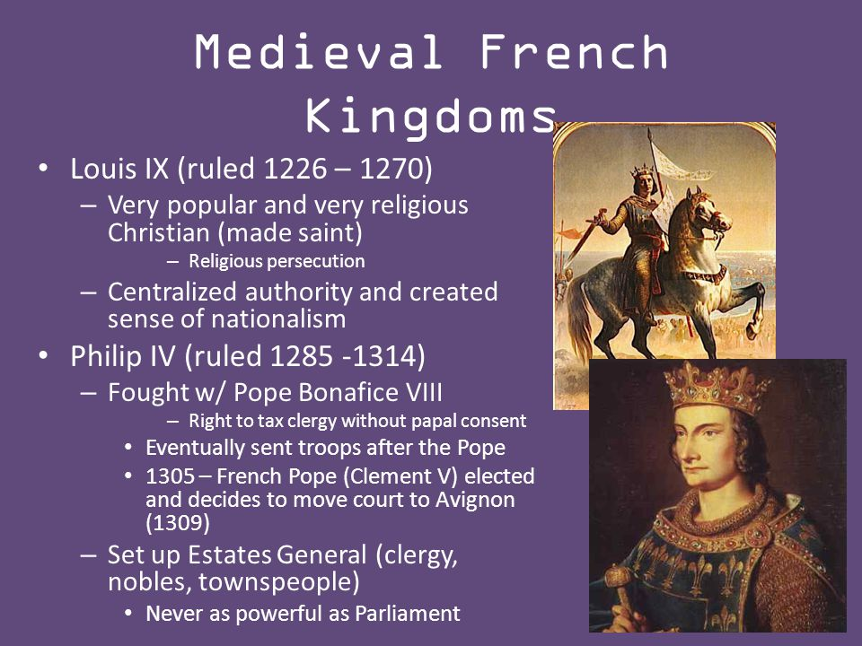 Medieval French Kingdoms Louis IX (ruled 1226 – 1270) – Very popular and very religious Christian (made saint) – Religious persecution – Centralized authority and created sense of nationalism Philip IV (ruled 1285 -1314) – Fought w/ Pope Bonafice VIII – Right to tax clergy without papal consent Eventually sent troops after the Pope 1305 – French Pope (Clement V) elected and decides to move court to Avignon (1309) – Set up Estates General (clergy, nobles, townspeople) Never as powerful as Parliament