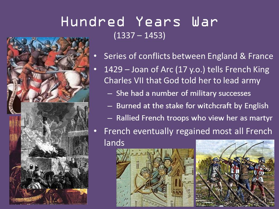Hundred Years War (1337 – 1453) Series of conflicts between England & France 1429 – Joan of Arc (17 y.o.) tells French King Charles VII that God told her to lead army – She had a number of military successes – Burned at the stake for witchcraft by English – Rallied French troops who view her as martyr French eventually regained most all French lands
