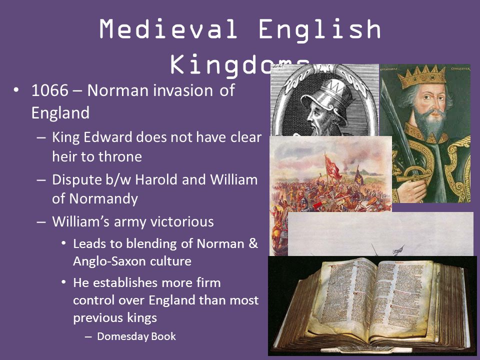 1066 – Norman invasion of England – King Edward does not have clear heir to throne – Dispute b/w Harold and William of Normandy – William's army victorious Leads to blending of Norman & Anglo-Saxon culture He establishes more firm control over England than most previous kings – Domesday Book