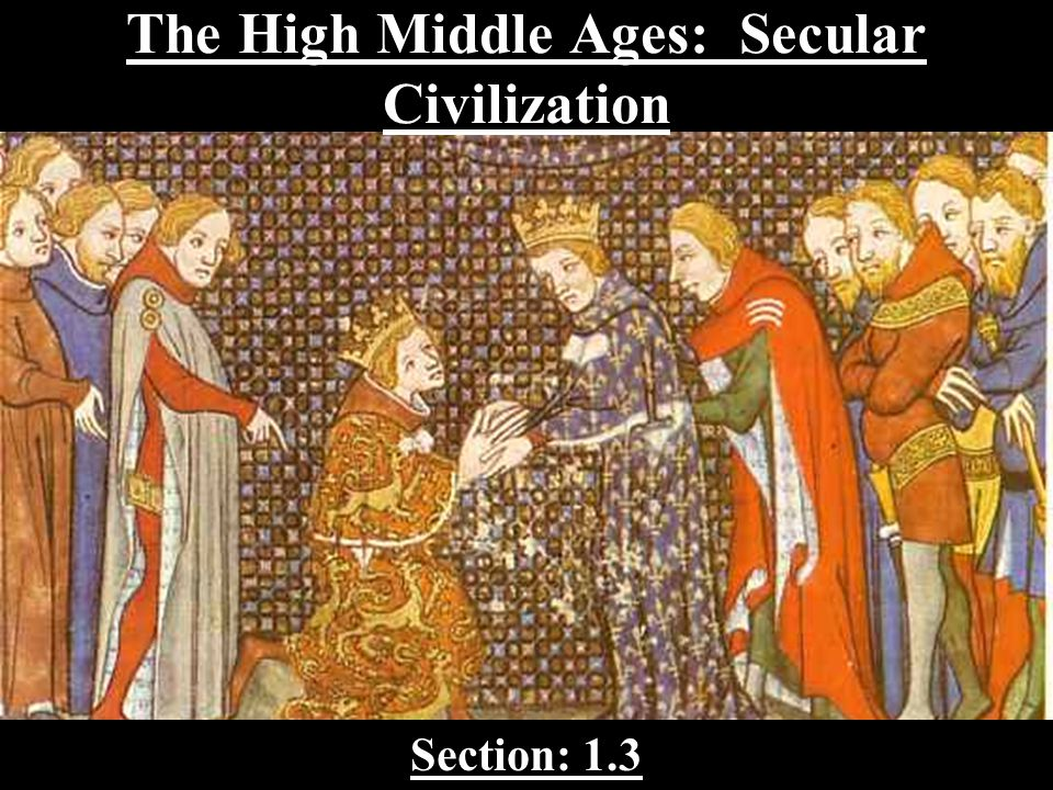 The High Middle Ages: Secular Civilization Section: 1.3