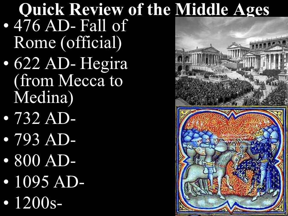 Quick Review of the Middle Ages 476 AD- Fall of Rome (official) 622 AD- Hegira (from Mecca to Medina) 732 AD- 793 AD- 800 AD- 1095 AD- 1200s-