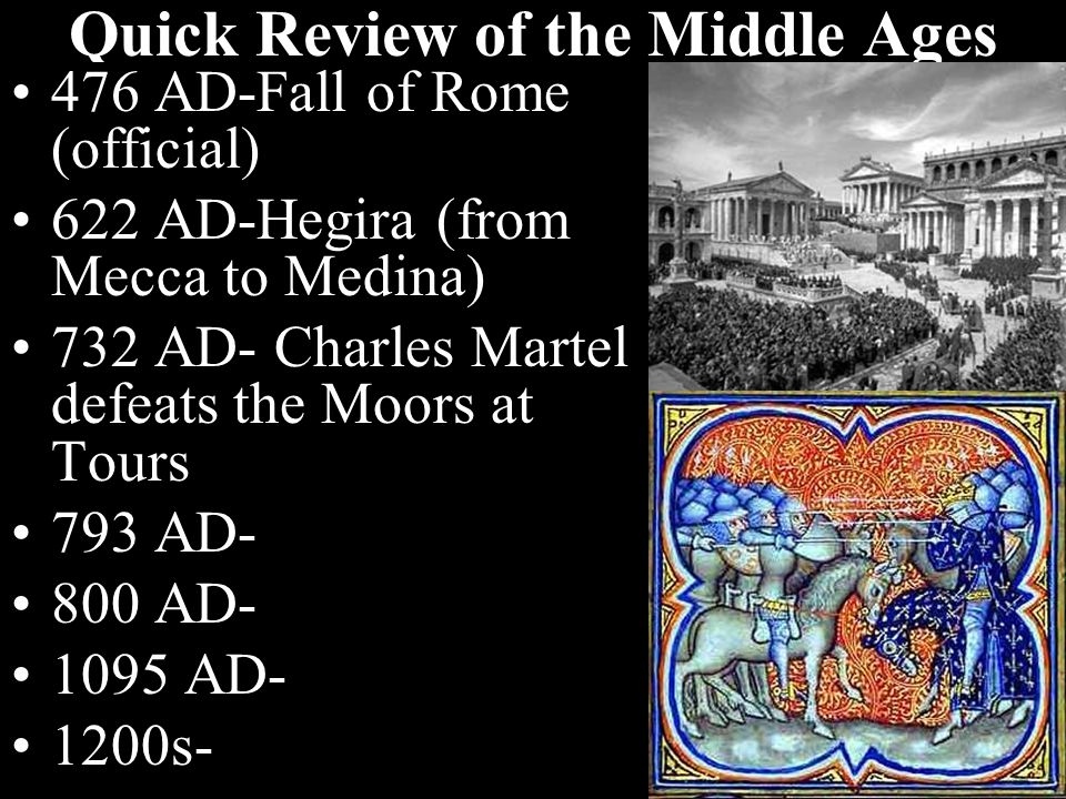 Quick Review of the Middle Ages 476 AD-Fall of Rome (official) 622 AD-Hegira (from Mecca to Medina) 732 AD- Charles Martel defeats the Moors at Tours